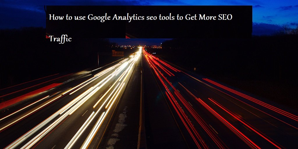 How To Use Google Analytics Seo Tools To Get More SEO Traffic